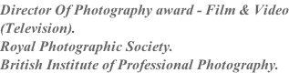 Director Of Photography award - Film & Video (Television). Royal Photographic Society. British Institute of Professional Photography.